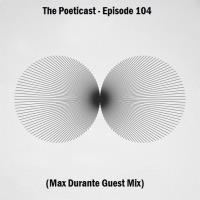 The Poeticast - Episode 104 (Max Durante Guest Mix)